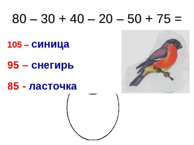 80 – 30 + 40 – 20 – 50 + 75 = 105 – синица 95 – снегирь 85 - ласточка
