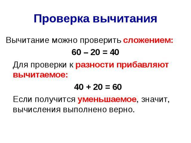 Проверка вычитания Вычитание можно проверить сложением: 60 – 20 = 40 Для проверки к разности прибавляют вычитаемое: 40 + 20 = 60 Если получится уменьшаемое, значит, вычисления выполнено верно.