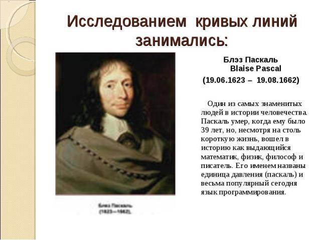 Блэз Паскаль Blaise Pascal Блэз Паскаль Blaise Pascal (19.06.1623 – 19.08.1662) Один из самых знаменитых людей в истории человечества. Паскаль умер, когда ему было 39 лет, но, несмотря на столь короткую жизнь, вошел в историю как выдающийся ма…