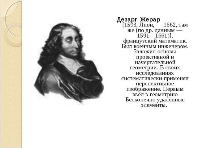 Дезарг Жерар [1593, Лион, — 1662, там же (по др. данным — 1591—1661)], французский математик. Был военным инженером. Заложил основы проективной и начертательной геометрии. В своих исследованиях систематически применял перспективное изображение…