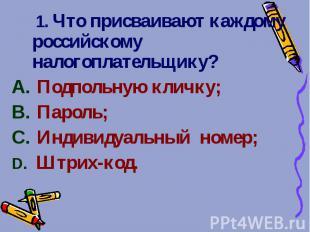 1. Что присваивают каждому российскому налогоплательщику? 1. Что присваивают каж