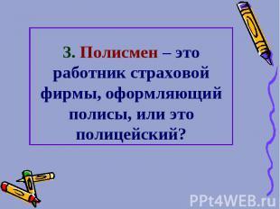 3. Полисмен – это работник страховой фирмы, оформляющий полисы, или это полицейс