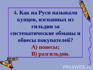 4. Как на Руси называли купцов, изгнанных из гильдии за систематические обманы и