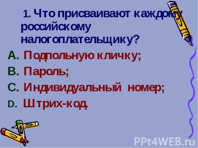 1. Что присваивают каждому российскому налогоплательщику? 1. Что присваивают каждому российскому налогоплательщику? Подпольную кличку; Пароль; Индивидуальный номер; Штрих-код.