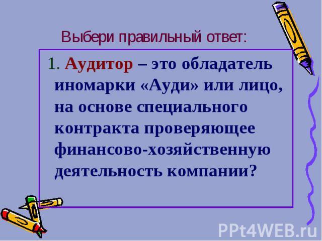 Выбери правильный ответ: 1. Аудитор – это обладатель иномарки «Ауди» или лицо, на основе специального контракта проверяющее финансово-хозяйственную деятельность компании?