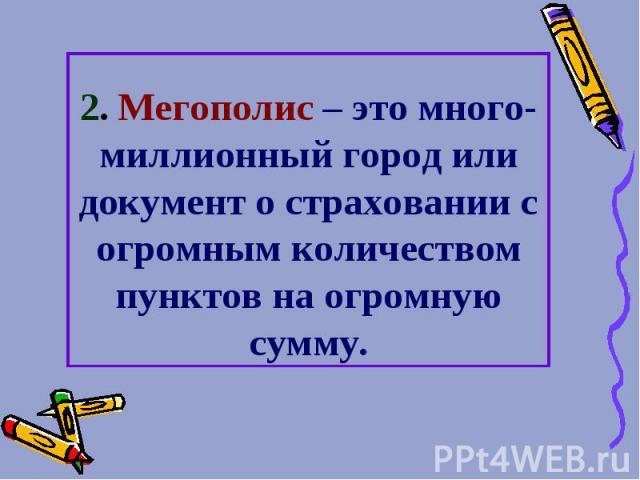 2. Мегополис – это много-миллионный город или документ о страховании с огромным количеством пунктов на огромную сумму.