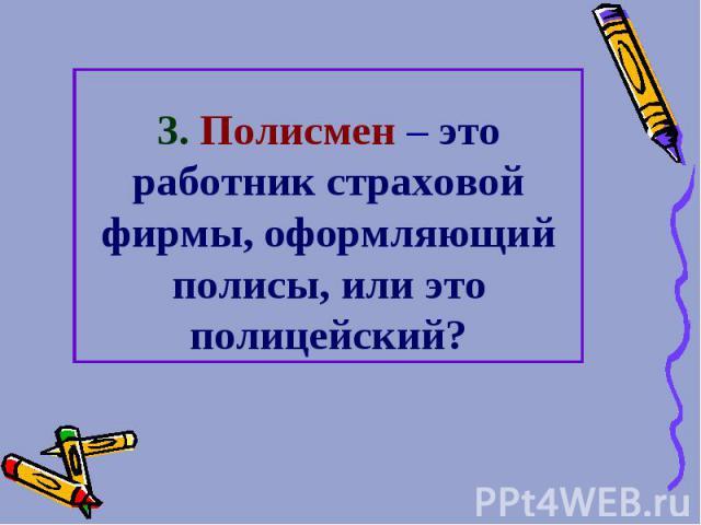 3. Полисмен – это работник страховой фирмы, оформляющий полисы, или это полицейский?