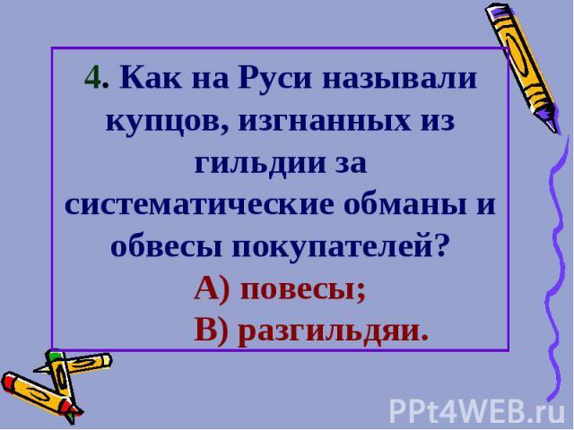 4. Как на Руси называли купцов, изгнанных из гильдии за систематические обманы и обвесы покупателей? А) повесы; В) разгильдяи.