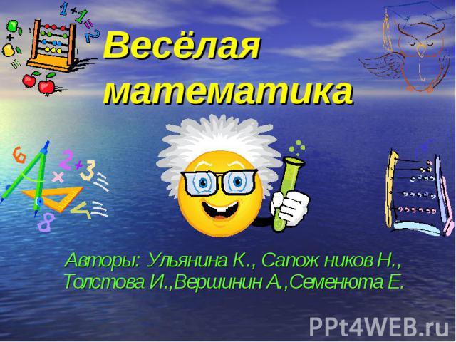 Весёлая математика Авторы: Ульянина К., Сапожников Н., Толстова И.,Вершинин А.,Семенюта Е.