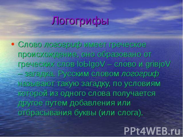 Логогрифы Слово логогриф имеет греческое происхождение, оно образовано от греческих слов loЫgoV – слово и griвjoV – загадка. Русским словом логогриф называют такую загадку, по условиям которой из одного слова получается другое путем добавления или о…