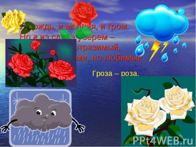 Я дождь, и молния, и гром. Но г из слова уберем – И я цветок неотразимый, Хоть и с шипами, но любимый Я дождь, и молния, и гром. Но г из слова уберем – И я цветок неотразимый, Хоть и с шипами, но любимый