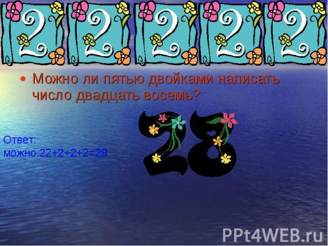 Можно ли пятью двойками написать число двадцать восемь? Можно ли пятью двойками написать число двадцать восемь?