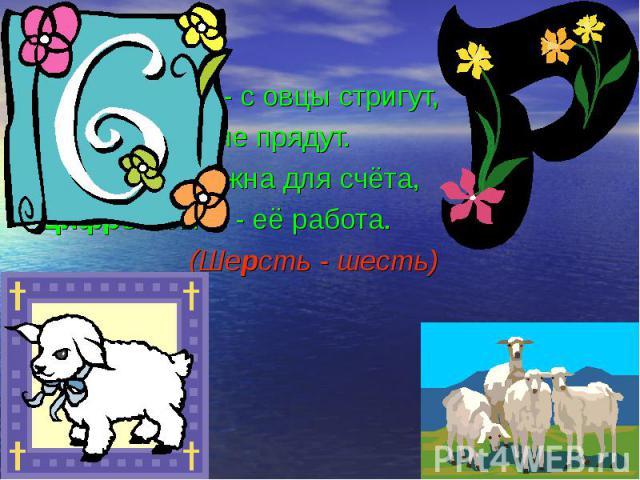 С буквой «Р» - с овцы стригут, С буквой «Р» - с овцы стригут, В нити прочные прядут. А без «Р» - нужна для счёта, Цифрой быть - её работа. (Шерсть - шесть)