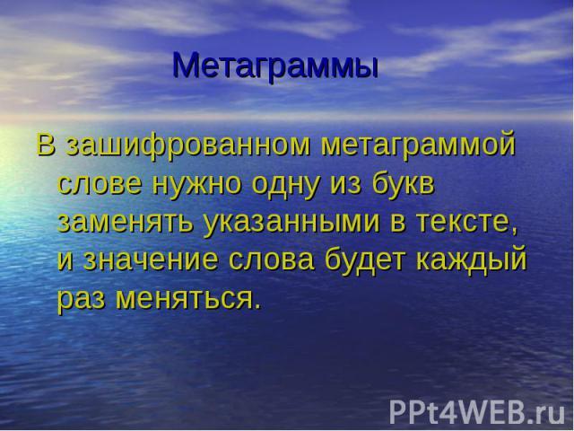 Метаграммы В зашифрованном метаграммой слове нужно одну из букв заменять указанными в тексте, и значение слова будет каждый раз меняться.