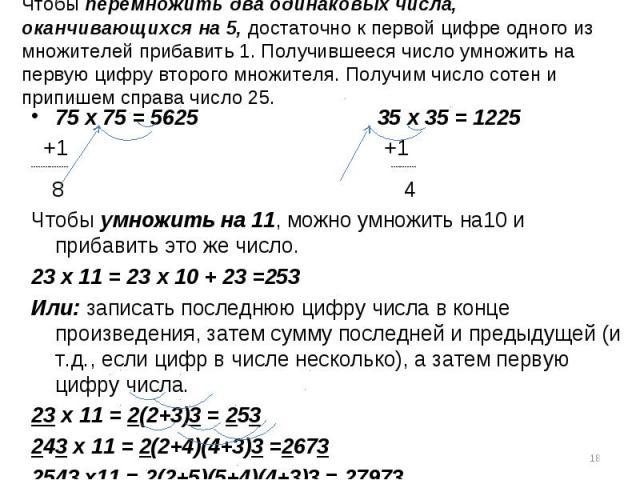 75 х 75 = 5625 35 х 35 = 1225 75 х 75 = 5625 35 х 35 = 1225 +1 +1 ---------------- ----------- 8 4 Чтобы умножить на 11, можно умножить на10 и прибавить это же число. 23 х 11 = 23 х 10 + 23 =253 Или: записать последнюю цифру числа в конце произведен…