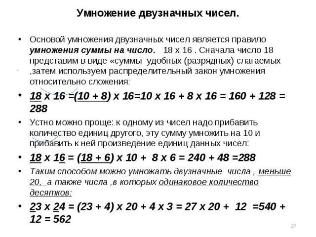 Основой умножения двузначных чисел является правило умножения суммы на число. 18 х 16 . Сначала число 18 представим в виде «суммы удобных (разрядных) слагаемых ,затем используем распределительный закон умножения относительно сложения: Основой умноже…