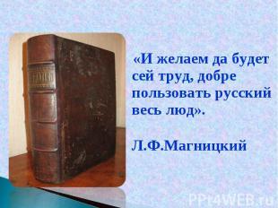 «И желаем да будет сей труд, добре пользовать русский весь люд». «И желаем да бу