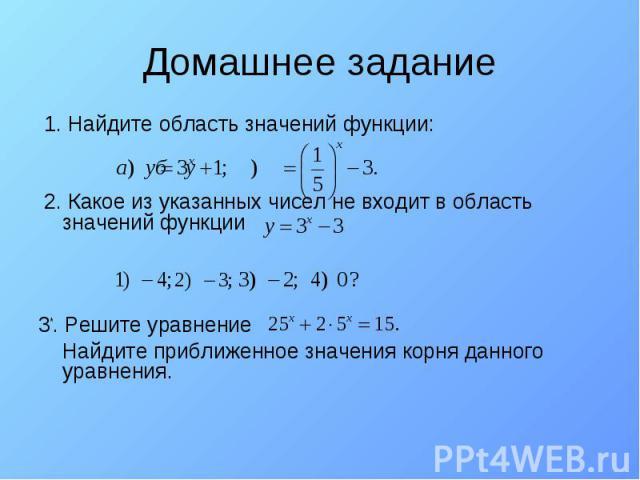 Домашнее задание 1. Найдите область значений функции: 2. Какое из указанных чисел не входит в область значений функции 3*. Решите уравнение Найдите приближенное значения корня данного уравнения.