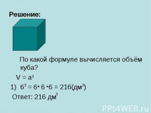 Решение: По какой формуле вычисляется объём куба? V = a 6 = 6 6 6 = 216(дм ) Отв
