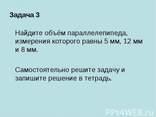 Задача 3 Найдите объём параллелепипеда, измерения которого равны 5 мм, 12 мм и 8