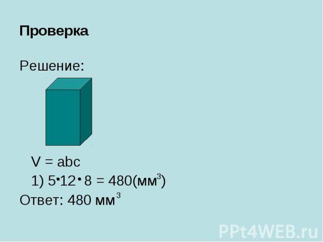 Проверка Решение: V = abc 1) 5 12 8 = 480(мм ) Ответ: 480 мм