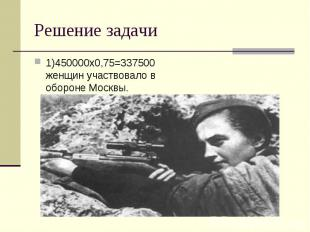 1)450000х0,75=337500 женщин участвовало в обороне Москвы. 1)450000х0,75=337500 ж