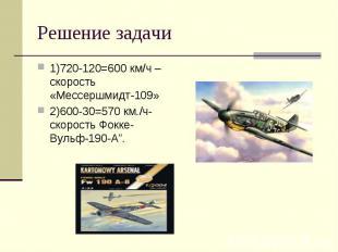 1)720-120=600 км/ч –скорость «Мессершмидт-109» 1)720-120=600 км/ч –скорость «Мес