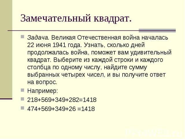 Задача. Великая Отечественная война началась 22 июня 1941 года. Узнать, сколько дней продолжалась война, поможет вам удивительный квадрат. Выберите из каждой строки и каждого столбца по одному числу, найдите сумму выбранных четырех чисел, и вы получ…