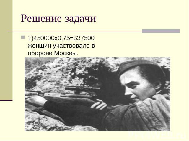 1)450000х0,75=337500 женщин участвовало в обороне Москвы. 1)450000х0,75=337500 женщин участвовало в обороне Москвы.