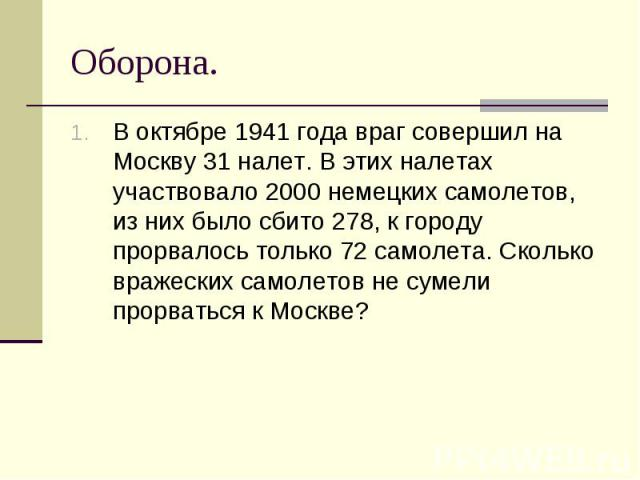 В октябре 1941 года враг совершил на Москву 31 налет. В этих налетах участвовало 2000 немецких самолетов, из них было сбито 278, к городу прорвалось только 72 самолета. Сколько вражеских самолетов не сумели прорваться к Москве? В октябре 1941 года в…