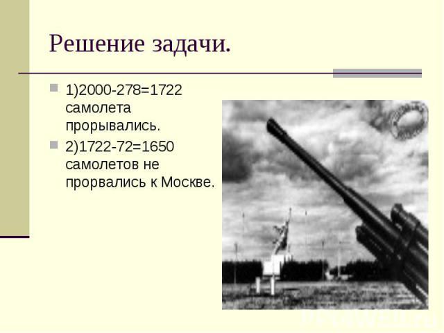 1)2000-278=1722 самолета прорывались. 1)2000-278=1722 самолета прорывались. 2)1722-72=1650 самолетов не прорвались к Москве.
