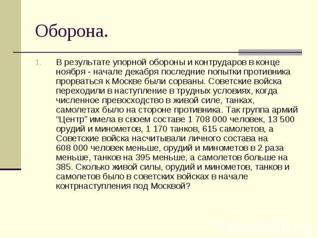 В результате упорной обороны и контрударов в конце ноября - начале декабря последние попытки противника прорваться к Москве были сорваны. Советские войска переходили в наступление в трудных условиях, когда численное превосходство в живой силе, танка…
