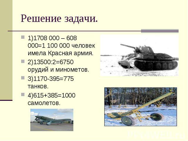 1)1708 000 – 608 000=1 100 000 человек имела Красная армия. 1)1708 000 – 608 000=1 100 000 человек имела Красная армия. 2)13500:2=6750 орудий и минометов. 3)1170-395=775 танков. 4)615+385=1000 самолетов.