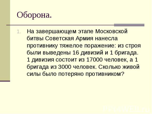 На завершающем этапе Московской битвы Советская Армия нанесла противнику тяжелое поражение: из строя были выведены 16 дивизий и 1 бригада. 1 дивизия состоит из 17000 человек, а 1 бригада из 3000 человек. Сколько живой силы было потеряно противником?…