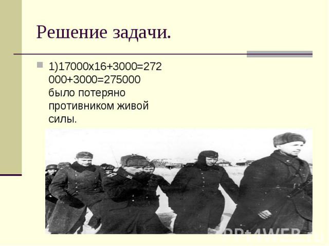 1)17000х16+3000=272000+3000=275000 было потеряно противником живой силы. 1)17000х16+3000=272000+3000=275000 было потеряно противником живой силы.