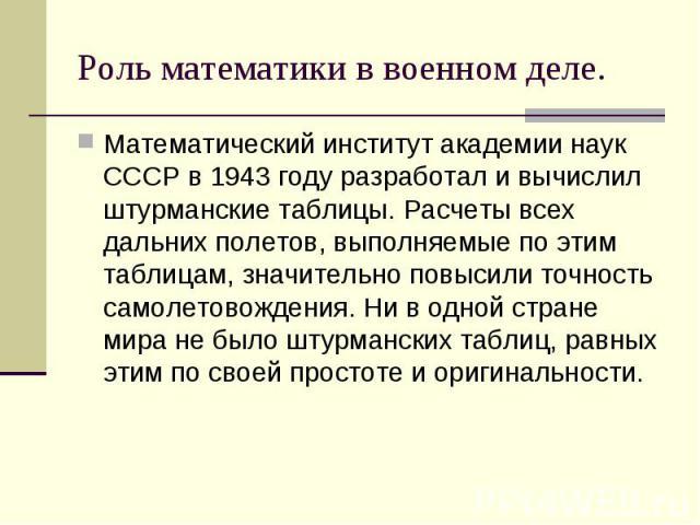 Математический институт академии наук СССР в 1943 году разработал и вычислил штурманские таблицы. Расчеты всех дальних полетов, выполняемые по этим таблицам, значительно повысили точность самолетовождения. Ни в одной стране мира не было штурманских …