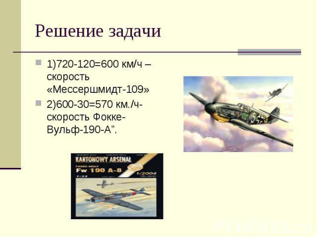 """1)720-120=600 км/ч –скорость «Мессершмидт-109» 1)720-120=600 км/ч –скорость «Мессершмидт-109» 2)600-30=570 км./ч- скорость Фокке-Вульф-190-А""""."""