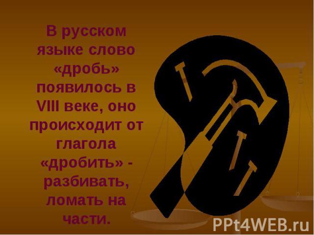 В русском языке слово «дробь» появилось в VIII веке, оно происходит от глагола «дробить» - разбивать, ломать на части. В русском языке слово «дробь» появилось в VIII веке, оно происходит от глагола «дробить» - разбивать, ломать на части.