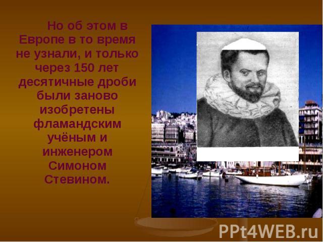 Но об этом в Европе в то время не узнали, и только через 150 лет десятичные дроби были заново изобретены фламандским учёным и инженером Симоном Стевином. Но об этом в Европе в то время не узнали, и только через 150 лет десятичные дроби были заново и…