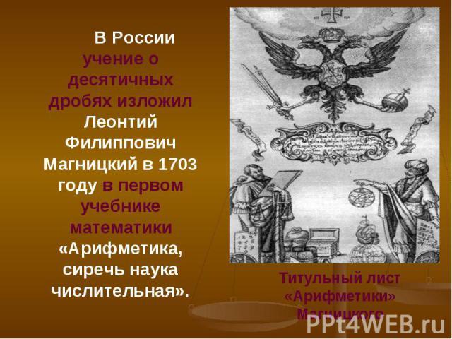 В России учение о десятичных дробях изложил Леонтий Филиппович Магницкий в 1703 году в первом учебнике математики «Арифметика, сиречь наука числительная». В России учение о десятичных дробях изложил Леонтий Филиппович Магницкий в 1703 году в первом …