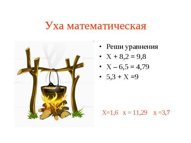 Уха математическая Реши уравнения Х + 8,2 = 9,8 Х – 6,5 = 4,79 5,3 + Х =9