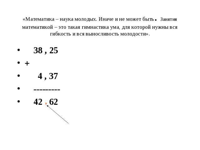 «Математика – наука молодых. Иначе и не может быть. Занятия математикой – это такая гимнастика ума, для которой нужны вся гибкость и вся выносливость молодости». 38 , 25 + 4 , 37 --------- 42 62