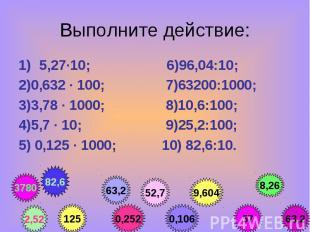 5,27·10; 6)96,04:10; 5,27·10; 6)96,04:10; 2)0,632 · 100; 7)63200:1000; 3)3,78 ·