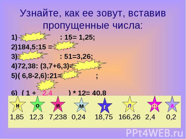 1) 18,75 : 15= 1,25; 1) 18,75 : 15= 1,25; 2)184,5:15 = 12,3 3)166,26 : 51=3,26; 4)72,38: (3,7+6,3)= 7,238 ; 5)( 6,8-2,6):21= 0,2 ; 6) ( 1 + 2,4 ) * 12= 40,8