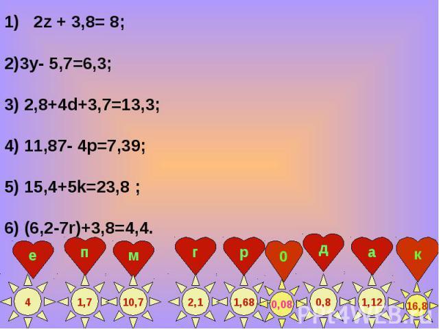 2z + 3,8= 8; 2z + 3,8= 8; 2)3у- 5,7=6,3; 3) 2,8+4d+3,7=13,3; 4) 11,87- 4p=7,39; 5) 15,4+5k=23,8 ; 6) (6,2-7r)+3,8=4,4.