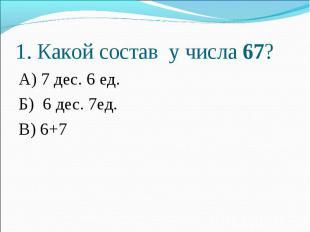 А) 7 дес. 6 ед. А) 7 дес. 6 ед. Б) 6 дес. 7ед. В) 6+7