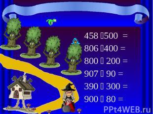 458 500 = 458 500 = 806 400 = 800 200 = 907 90 = 390 300 = 900 80 =