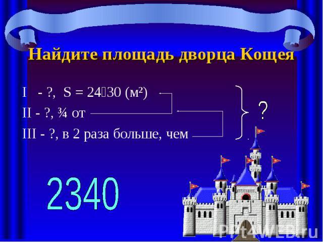 Найдите площадь дворца Кощея I - ?, S = 24 30 (м²) II - ?, ¾ от III - ?, в 2 раза больше, чем