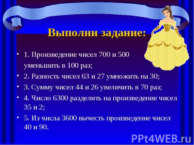 Выполни задание: 1. Произведение чисел 700 и 500 уменьшить в 100 раз; 2. Разность чисел 63 и 27 умножить на 30; 3. Сумму чисел 44 и 26 увеличить в 70 раз; 4. Число 6300 разделить на произведение чисел 35 и 2; 5. Из числа 3600 вычесть произведение чи…