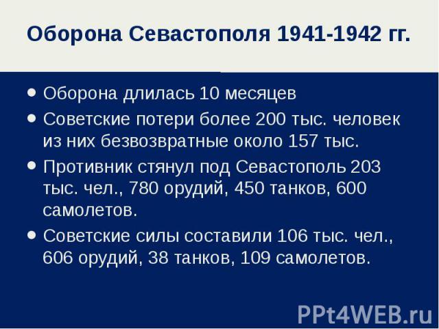 Оборона длилась 10 месяцев Оборона длилась 10 месяцев Советские потери более 200 тыс. человек из них безвозвратные около 157 тыс. Противник стянул под Севастополь 203 тыс. чел., 780 орудий, 450 танков, 600 самолетов. Советские силы составили 106 тыс…